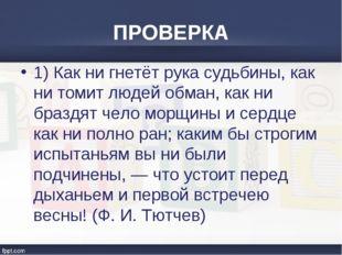 ПРОВЕРКА 1) Как ни гнетёт рука судьбины, как ни томит людей обман, как ни бра
