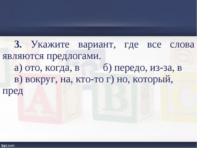 3. Укажите вариант, где все слова являются предлогами. а) ото, когда, в б) пе...