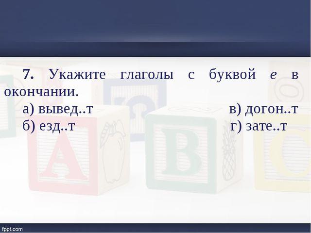 7. Укажите глаголы с буквой е в окончании. а) вывед..т в) догон..т б) езд..т...