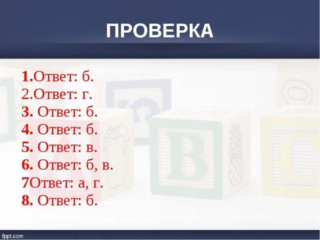 ПРОВЕРКА 1.Ответ: б. 2.Ответ: г. 3. Ответ: б. 4. Ответ: б. 5. Ответ: в. 6. От...