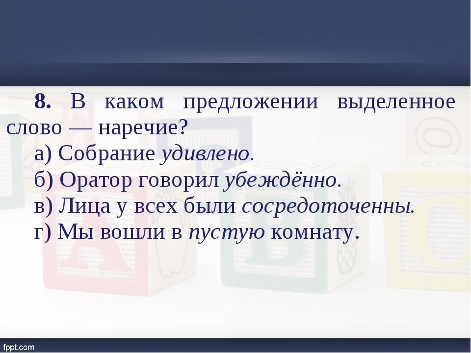 8. В каком предложении выделенное слово — наречие? а) Собрание удивлено. б) О...