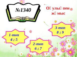 №1340 Оқулықпен жұмыс 1-топ 4 ; 5 2-топ 6 ; 7 3-топ 8 ; 9
