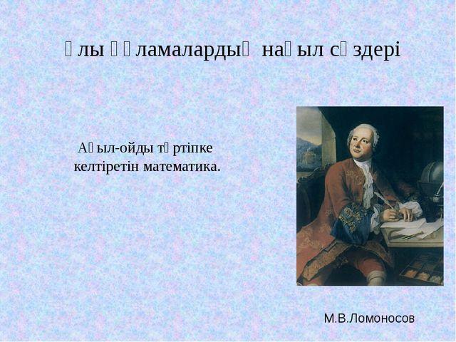 Ақыл-ойды тәртіпке келтіретін математика. М.В.Ломоносов Ұлы ғұламалардың нақы...