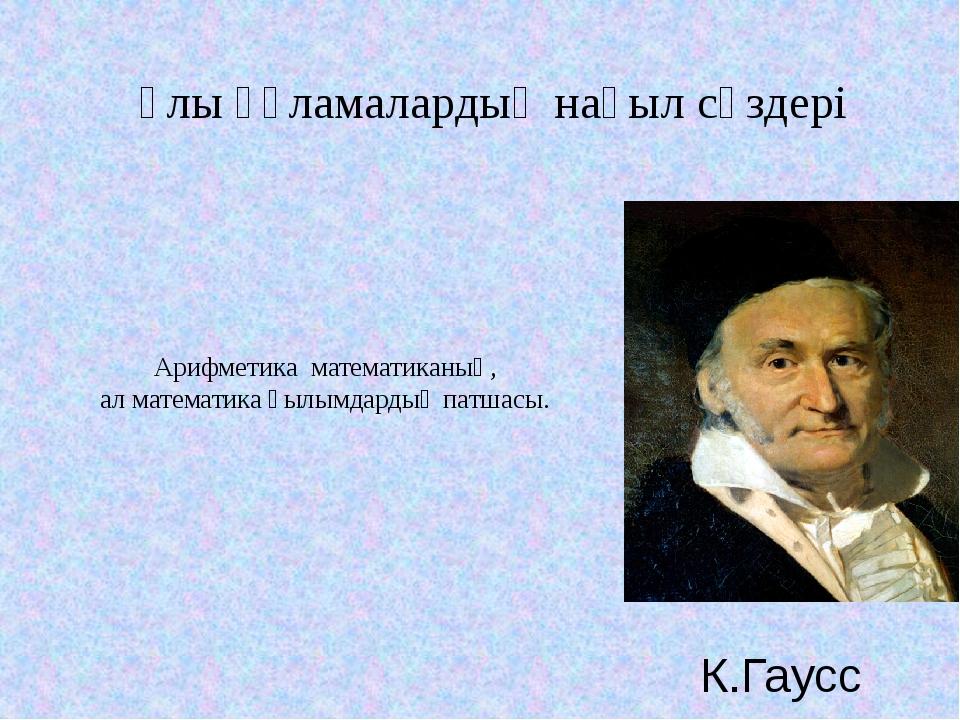 Арифметика математиканың, ал математика ғылымдардың патшасы. К.Гаусс Ұлы ғұла...