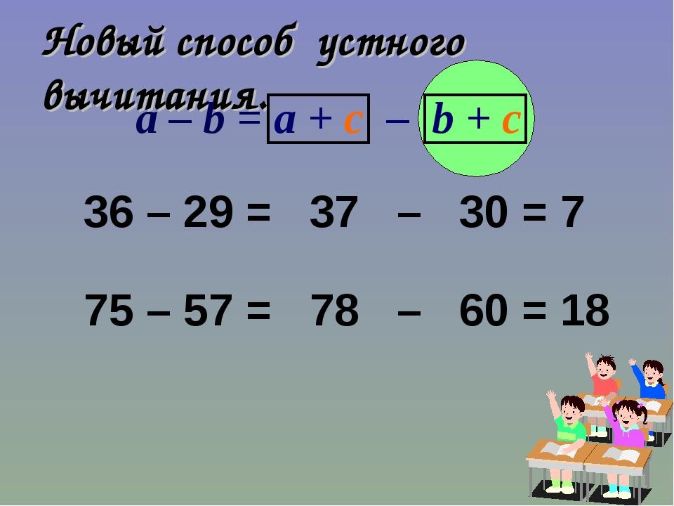 Новый способ устного вычитания. 36 – 29 = 37 – 30 = 7 75 – 57 = 78 – 60 = 18