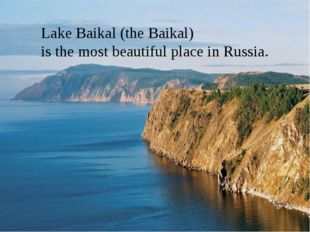 Lake Baikal Lake Baikal (the Baikal) is the most beautiful place in Russia.