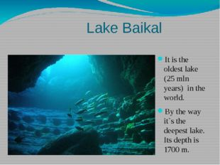 Lake Baikal It is the oldest lake (25 mln years) in the world. By the way it