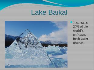 Lake Baikal It contains 20% of the world`s unfrozen, fresh water reserve.
