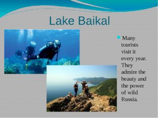 Lake Baikal Many tourists visit it every year. They admire the beauty and th
