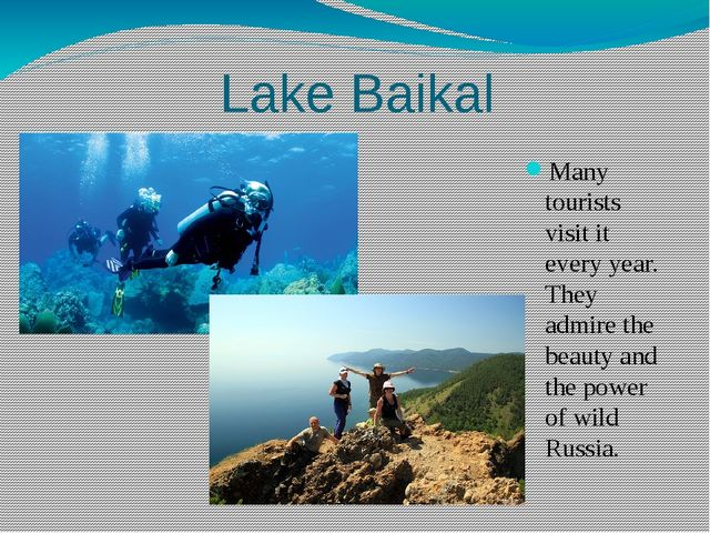 Lake Baikal Many tourists visit it every year. They admire the beauty and th...
