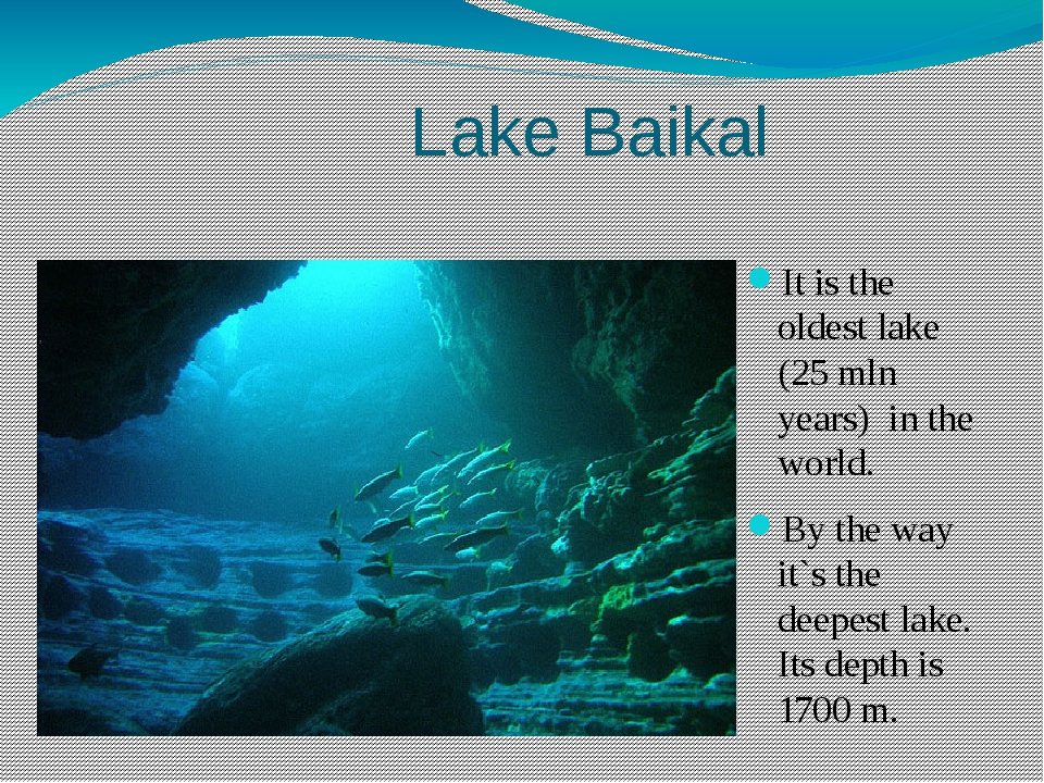 Lake Baikal It is the oldest lake (25 mln years) in the world. By the way it...