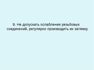 9. Не допускать ослабления резьбовых соединений, регулярно производить их за