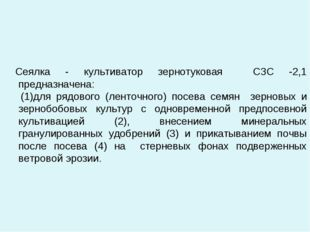 Сеялка - культиватор зернотуковая СЗС -2,1 предназначена: (1)для рядового (л