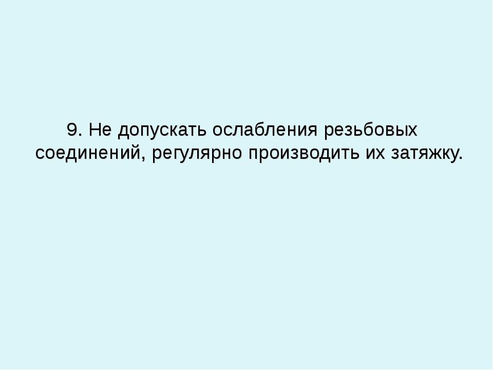 9. Не допускать ослабления резьбовых соединений, регулярно производить их за...