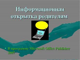 Информационная открытка родителям В программе Microsoft Office Publisher 2007