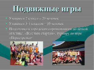 Подвижные игры Учащиеся 2 класса – 20 человек Учащиеся 3-4 классов – 35 челов