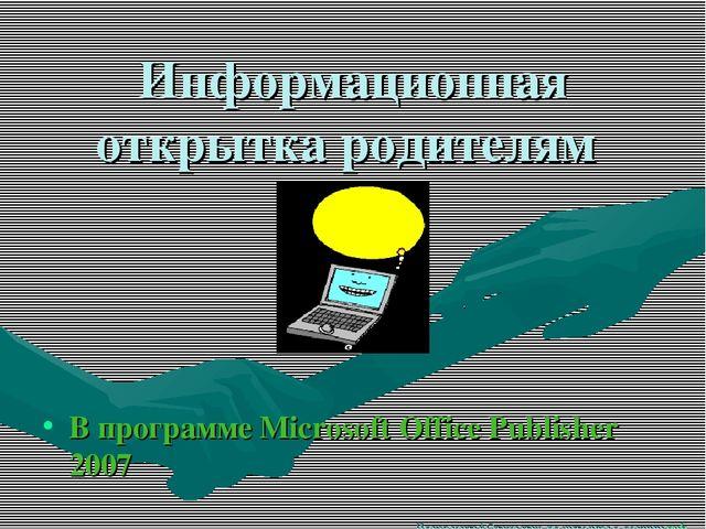 Информационная открытка родителям В программе Microsoft Office Publisher 2007...
