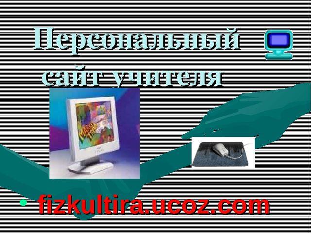 Персональный сайт учителя fizkultira.ucoz.com