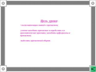 Цель урока: -систематизация знаний о причастии; умение находить причастие и о