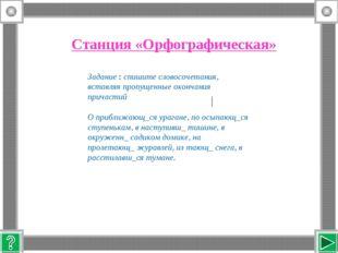 Станция «Орфографическая» Задание : спишите словосочетания, вставляя пропущен