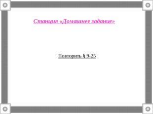 Станция «Домашнее задание» Повторить § 9-25