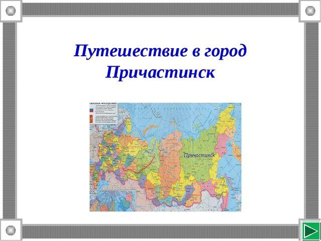 Путешествие в город Причастинск Причастинск