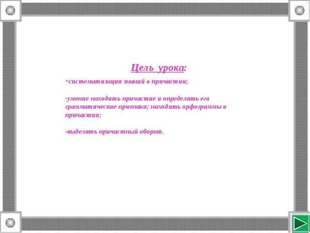 Цель урока: -систематизация знаний о причастии; умение находить причастие и о...