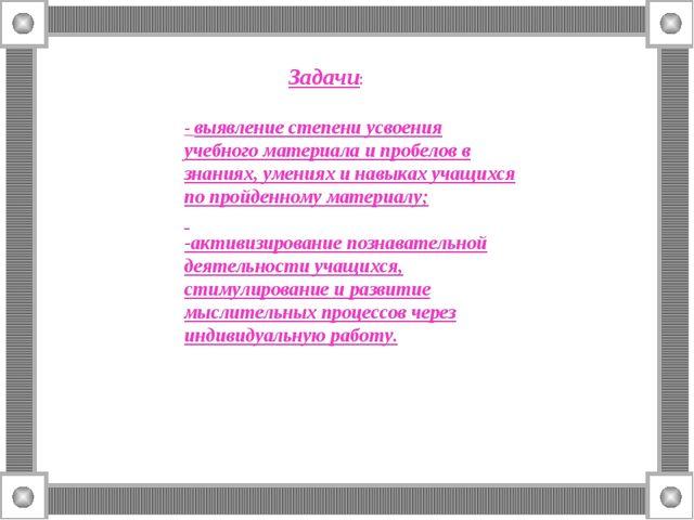 Задачи: - выявление степени усвоения учебного материала и пробелов в знаниях,...