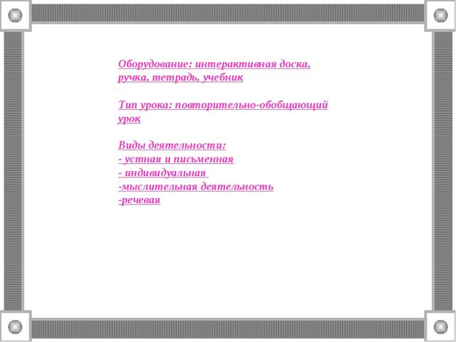 Оборудование: интерактивная доска, ручка, тетрадь, учебник Тип урока: повтори...