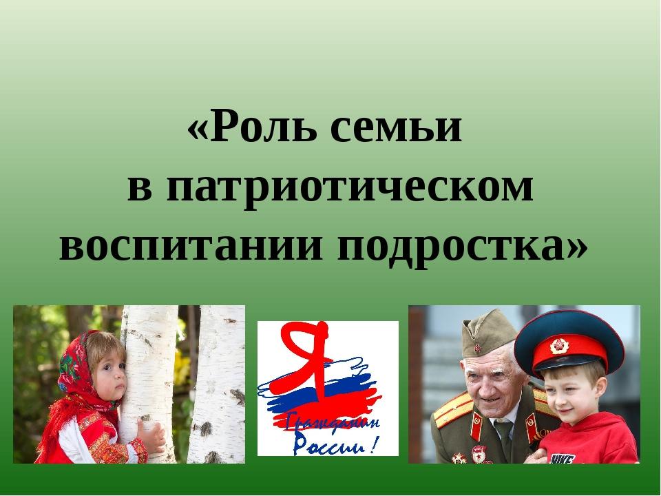 «Роль семьи в патриотическом воспитании подростка»