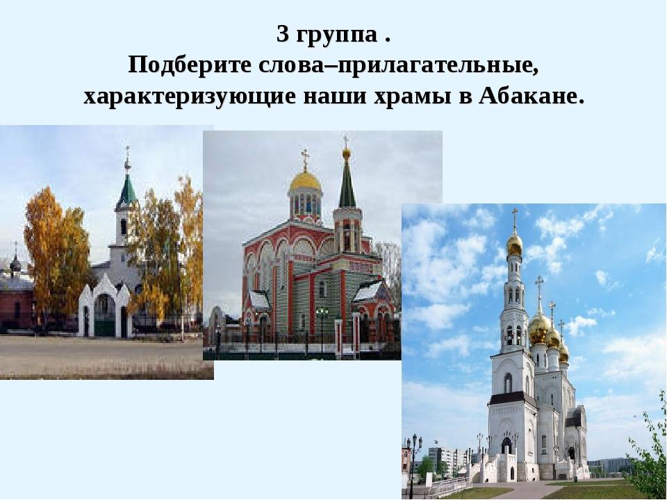 3 группа . Подберите слова–прилагательные, характеризующие наши храмы в Абака...