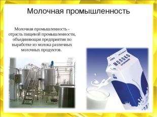 Молочная промышленность Молочная промышленность - отрасль пищевой промышленно