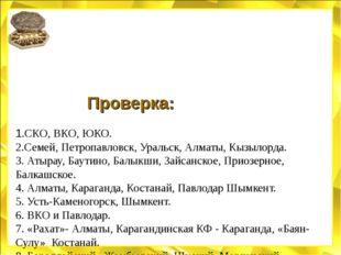 Проверка: 1.СКО, ВКО, ЮКО. 2.Семей, Петропавловск, Уральск, Алматы, Кызыл