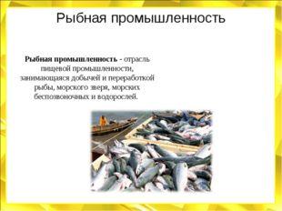 Рыбная промышленность Рыбная промышленность - отрасль пищевой промышленности,