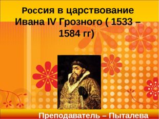 Россия в царствование Ивана IV Грозного ( 1533 – 1584 гг) Преподаватель – Пыт
