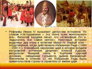 Реформы Ивана IV вызывают дискуссию историков. По словам Н.М.Карамзина « эта