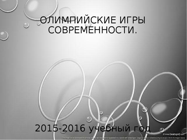ОЛИМПИЙСКИЕ ИГРЫ СОВРЕМЕННОСТИ. 2015-2016 учебный год