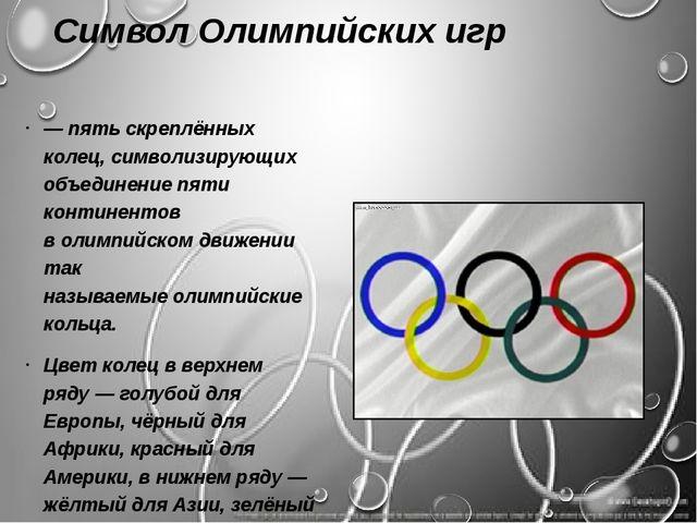 Символ Олимпийских игр — пять скреплённых колец, символизирующих объединение...