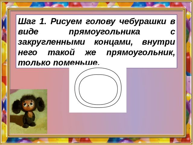 Шаг 1. Рисуем голову чебурашки в виде прямоугольника с закругленными концами...