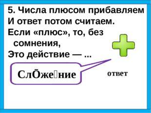 5. Числа плюсом прибавляем И ответ потом считаем. Если «плюс», то, без сомнен
