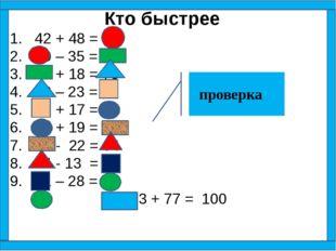 Кто быстрее 1. 42 + 48 = 90 2. 90 – 35 = 55 3. 55 + 18 = 73 4. 73 – 23 = 50 5