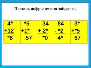 Поставь цифры вместо звёздочек. 4* +12 *8 *5 +1* 57 34 + 2* *0 84 - *2 4* 3*