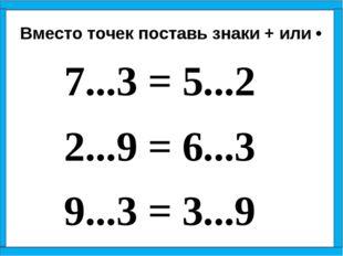7...3 = 5...2 2...9 = 6...3 9...3 = 3...9 Вместо точек поставь знаки + ил
