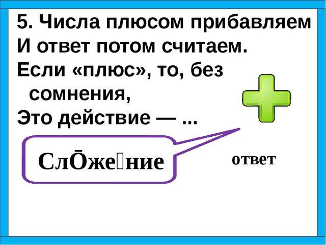 5. Числа плюсом прибавляем И ответ потом считаем. Если «плюс», то, без сомнен...
