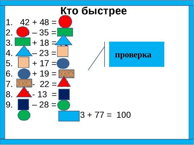 Кто быстрее 1. 42 + 48 = 90 2. 90 – 35 = 55 3. 55 + 18 = 73 4. 73 – 23 = 50 5...