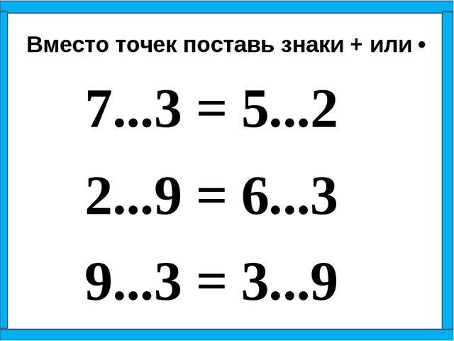 7...3 = 5...2 2...9 = 6...3 9...3 = 3...9 Вместо точек поставь знаки + ил...
