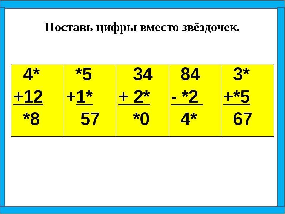 Поставь цифры вместо звёздочек. 4* +12 *8 *5 +1* 57 34 + 2* *0 84 - *2 4* 3*...