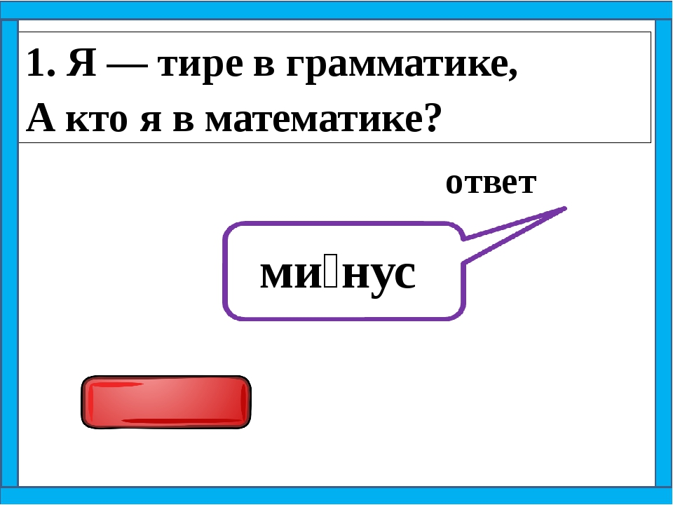 1. Я — тире в грамматике, А кто я в математике? ответ ми́нус