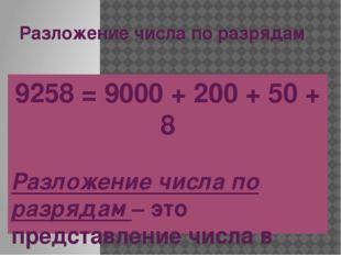 Разложение числа по разрядам 9258 = 9000 + 200 + 50 + 8 Разложение числа по р