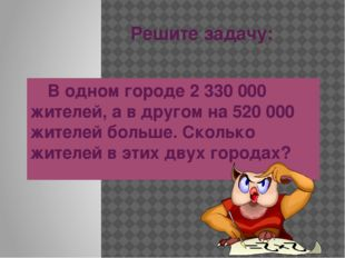 Решите задачу: В одном городе 2 330 000 жителей, а в другом на 520 000 жител